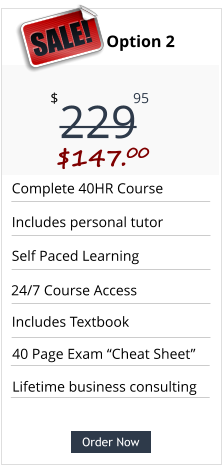 "Order Now Complete 40HR Course Includes personal tutor Self Paced Learning Includes Textbook Pricing Option 2 229 $ 95 $147.00  SALE! Order Now 24/7 Course Access Lifetime business consulting 40 Page Exam ""Cheat Sheet"""