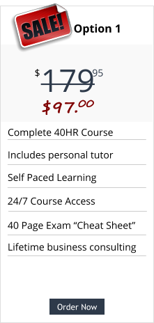 "Order Now Complete 40HR Course Includes personal tutor Self Paced Learning 40 Page Exam ""Cheat Sheet"" Pricing Option 1 179 $ 95 SALE!  $97.00  Order Now Lifetime business consulting 24/7 Course Access"