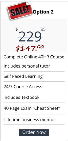 "Complete Online 40HR Course Includes personal tutor Self Paced Learning  24/7 Course Access Pricing Option 2 229 $ 95 SALE! $147.00 Order Now Lifetime business mentor 40 Page Exam ""Cheat Sheet"" Includes Textbook"